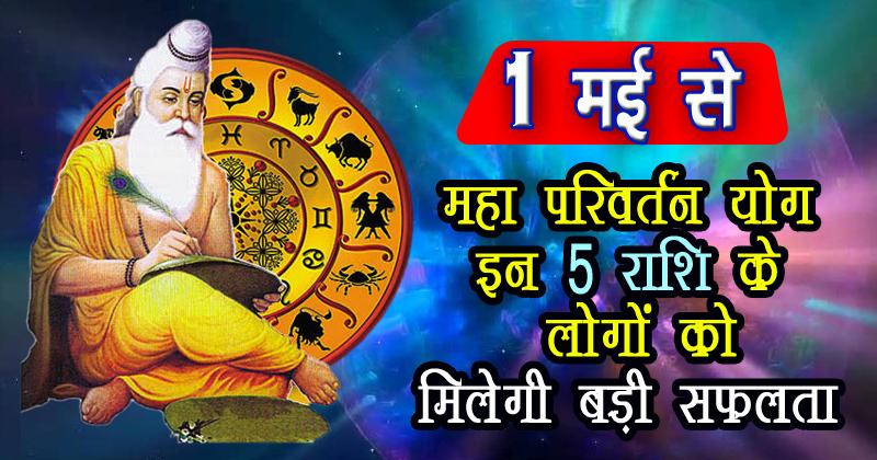 1 मई से महा परिवर्तन योग इन 5 राशि के लोगों को मिलेगी बड़ी सफलता, रहेंगे भाग्यशाली