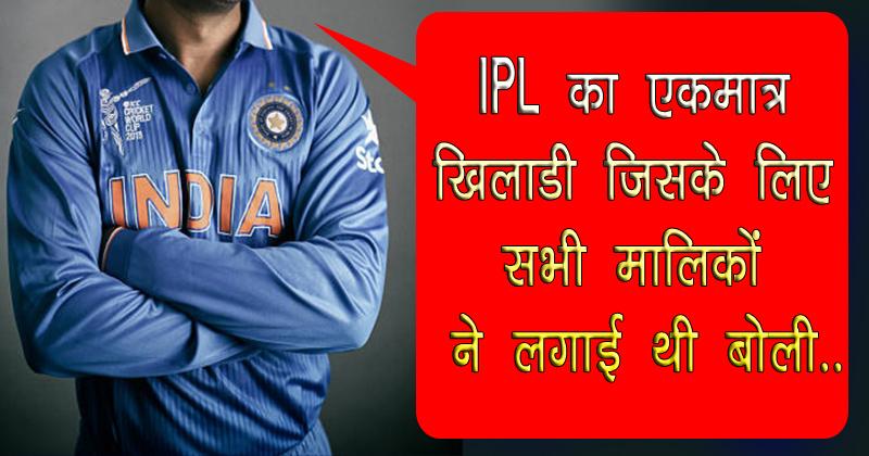 इस एक खिलाड़ी के लिए IPL के सभी मालिकों ने लगाई थी बोली, जानिए कौन है वह खिलाड़ी
