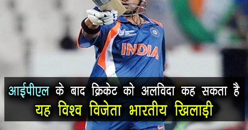क्रिकेट को अलविदा कह सकता है IPL के बाद, यह विश्व विजेता भारतीय खिलाड़ी
