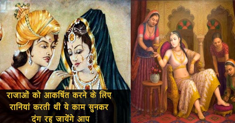 पुराने समय में रानियाँ ऐसे करती थी राजायों को आकर्षित, करती थी ये 6 अनोखे काम!