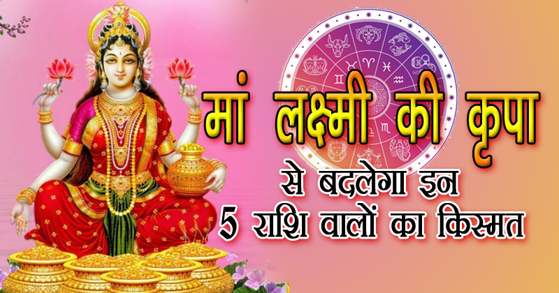 मां लक्ष्मी की कृपा से बदलेगा इन 5 राशियों का बिगड़ा भाग्य, मिलेगा धनलाभ